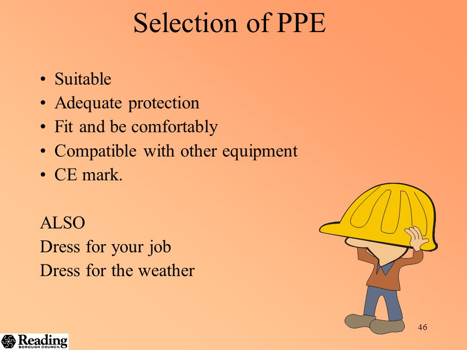 45 Personal Protective Equipment PPE is an essential last resort in where hazards cannot be controlled in other ways. Apron to a safety harness, a Har