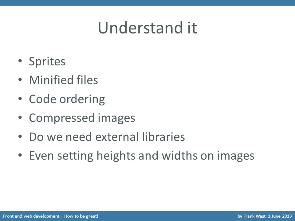 Understand it Sprites Minified files Code ordering Compressed images Do we need external libraries Even setting heights and widths on images Front end web development – How to be great!by Frank West, 1 June 2013