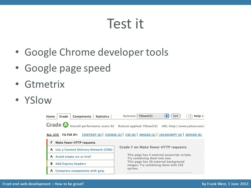 Test it Google Chrome developer tools Google page speed Gtmetrix YSlow Front end web development – How to be great!by Frank West, 1 June 2013