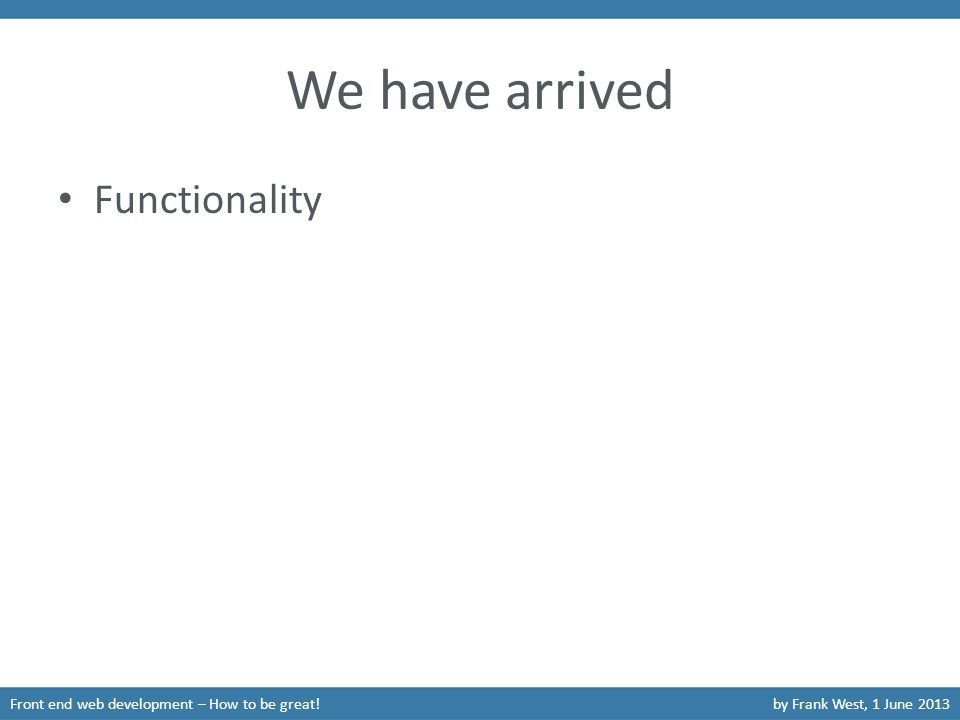 We have arrived Functionality Front end web development – How to be great!by Frank West, 1 June 2013