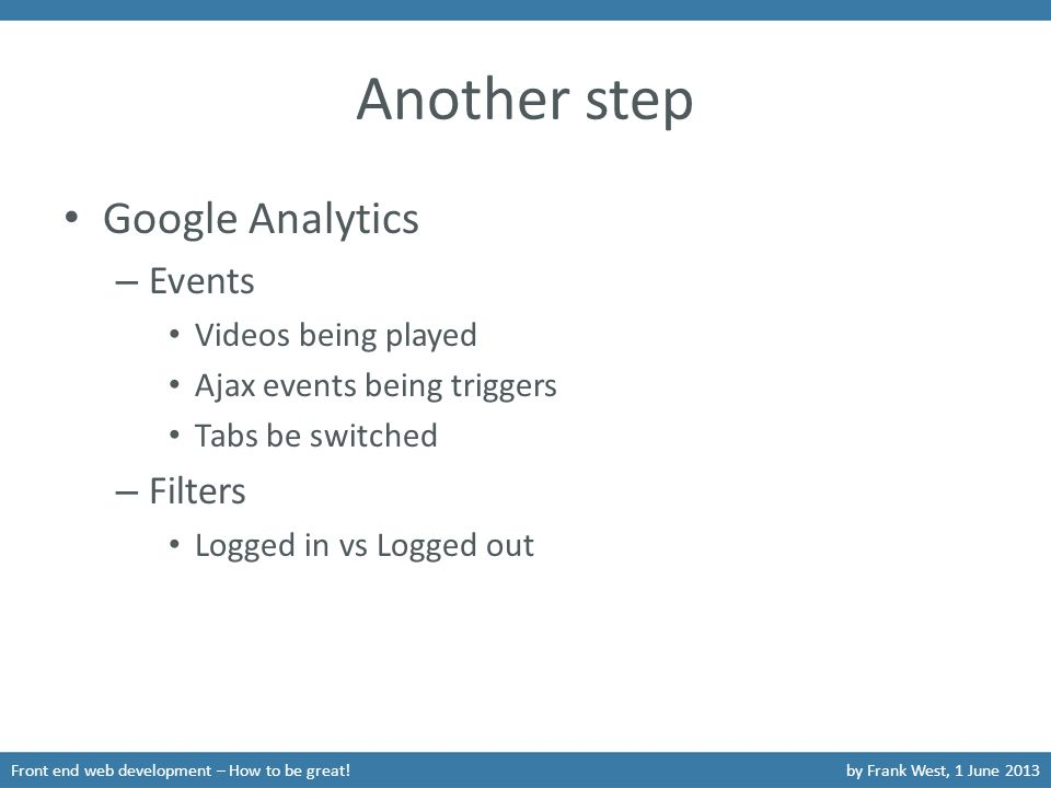 Another step Google Analytics – Events Videos being played Ajax events being triggers Tabs be switched – Filters Logged in vs Logged out Front end web development – How to be great!by Frank West, 1 June 2013
