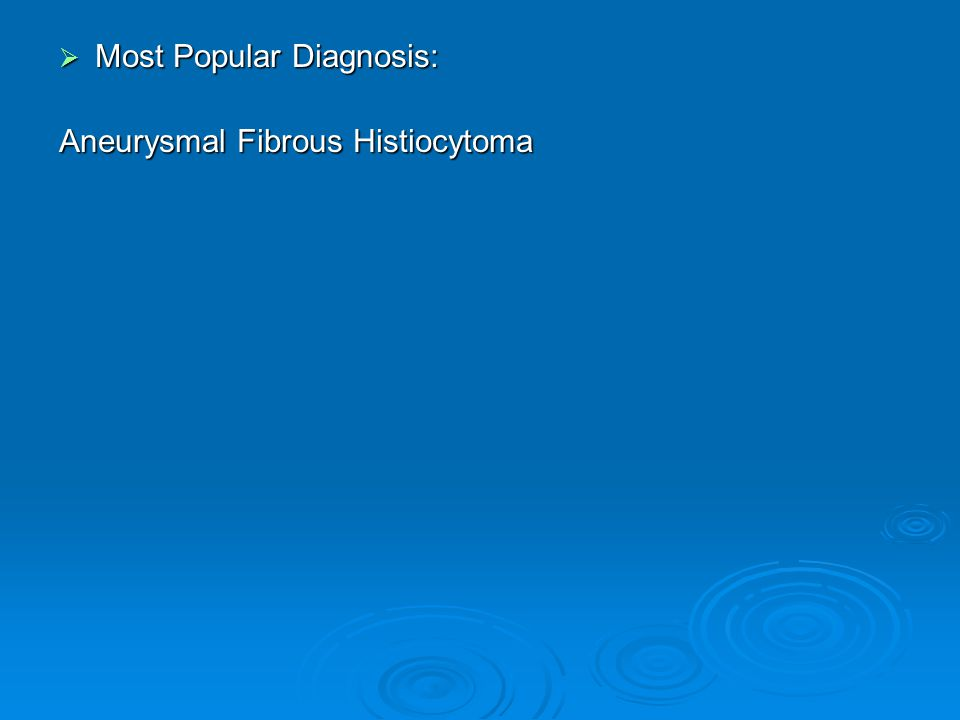  Most Popular Diagnosis: Aneurysmal Fibrous Histiocytoma