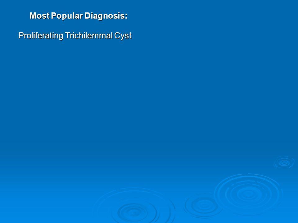Most Popular Diagnosis: Proliferating Trichilemmal Cyst