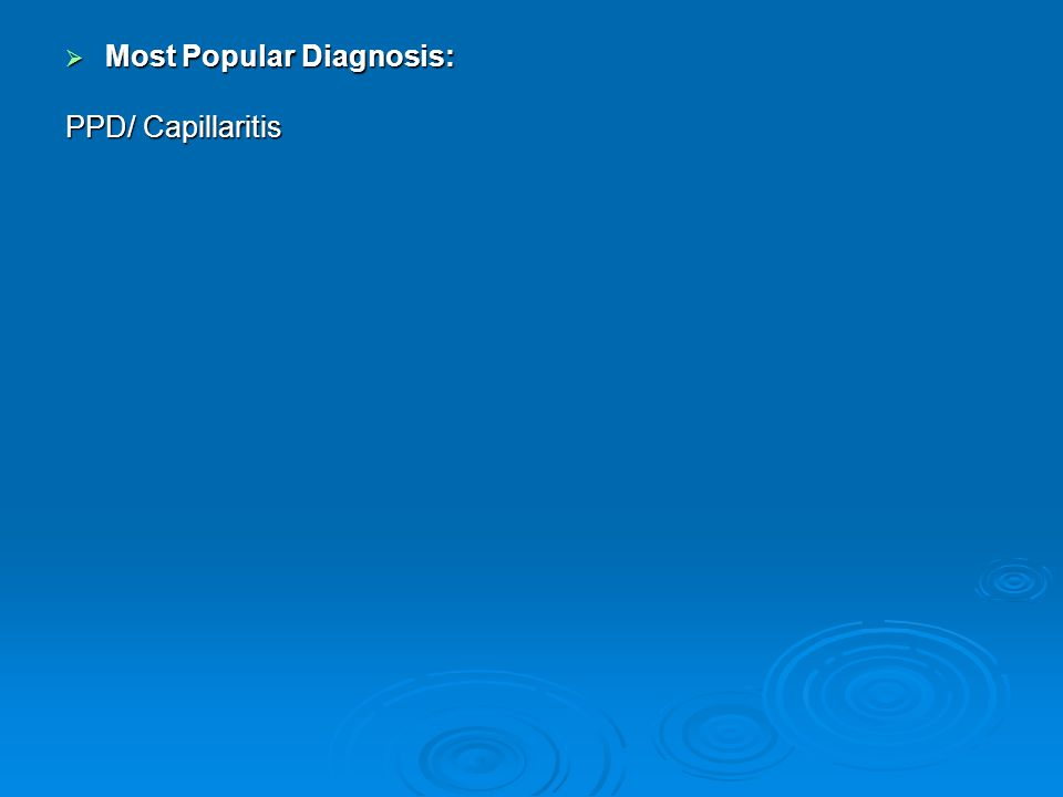  Most Popular Diagnosis: PPD/ Capillaritis