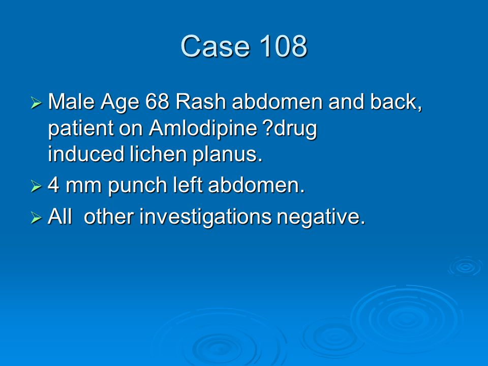 Case 108  Male Age 68 Rash abdomen and back, patient on Amlodipine drug induced lichen planus.