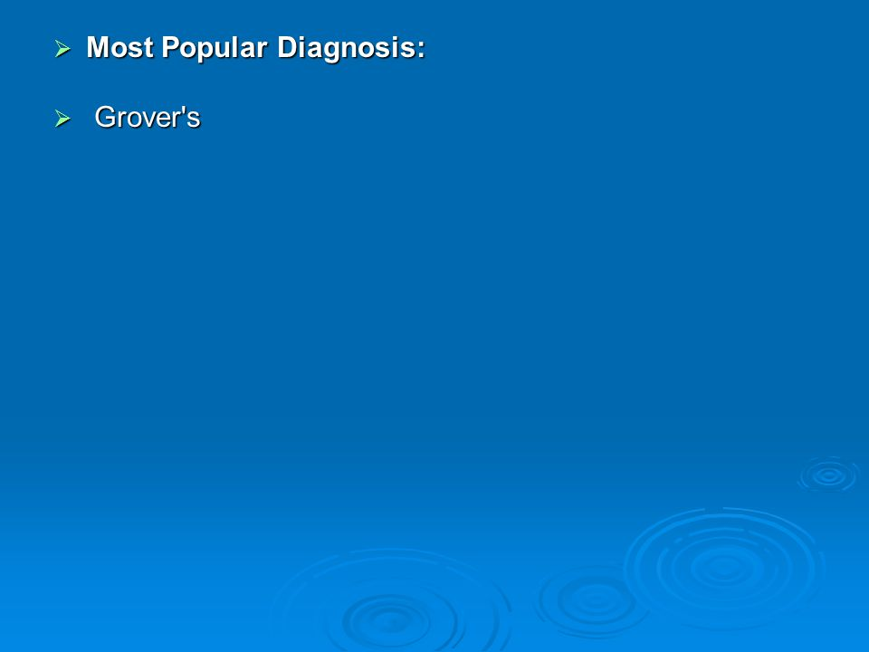  Most Popular Diagnosis:  Grover s
