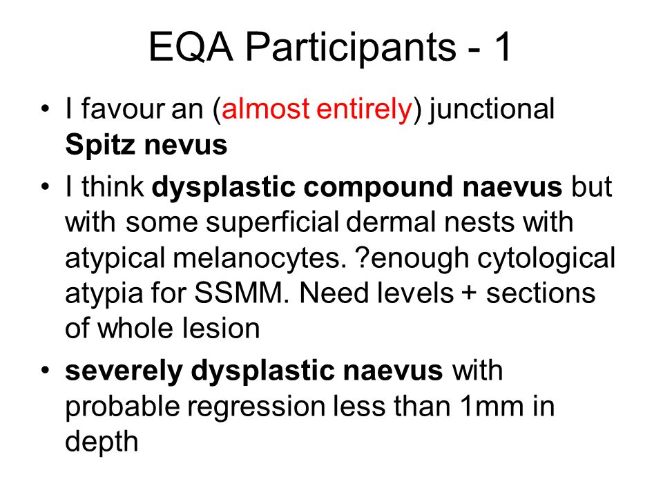 EQA Participants - 1 I favour an (almost entirely) junctional Spitz nevus I think dysplastic compound naevus but with some superficial dermal nests wi