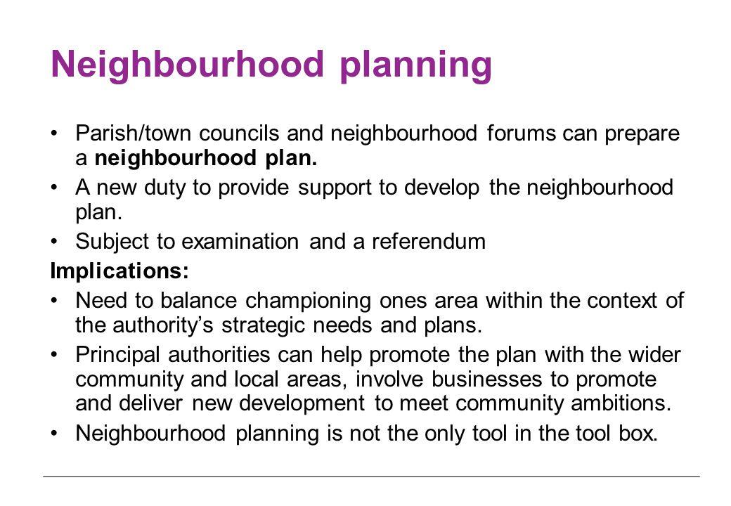 Neighbourhood planning Parish/town councils and neighbourhood forums can prepare a neighbourhood plan.