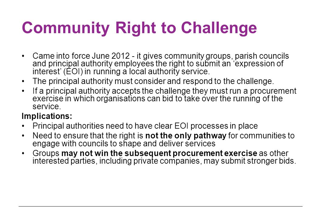 Community Right to Challenge Came into force June 2012 - it gives community groups, parish councils and principal authority employees the right to submit an 'expression of interest' (EOI) in running a local authority service.