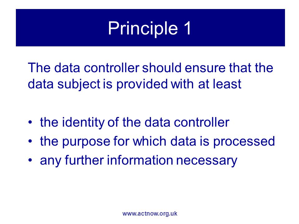 www.actnow.org.uk Principle 1 The data controller should ensure that the data subject is provided with at least the identity of the data controller the purpose for which data is processed any further information necessary