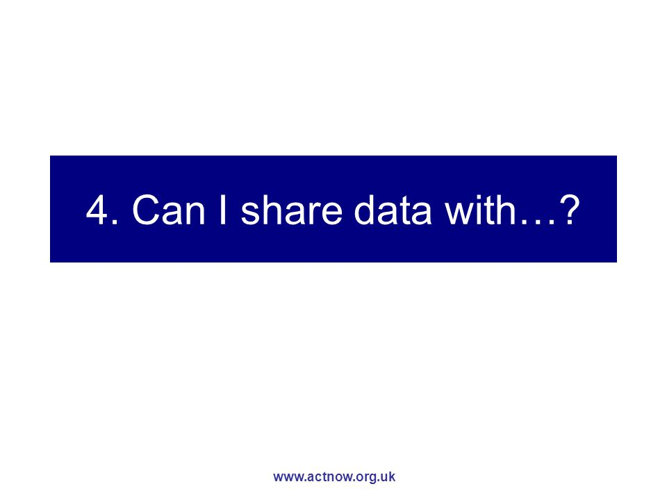 www.actnow.org.uk 4. Can I share data with…?