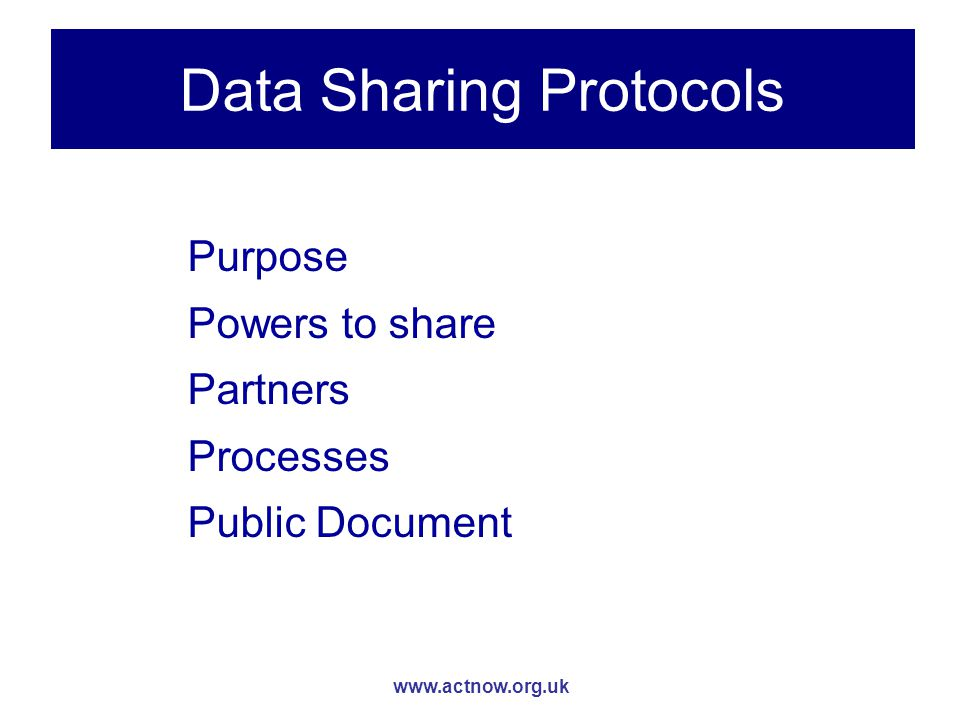 www.actnow.org.uk Data Sharing Protocols Purpose Powers to share Partners Processes Public Document