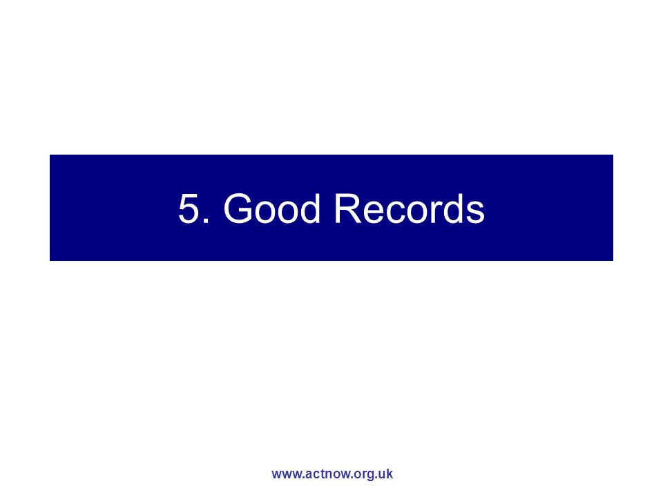 www.actnow.org.uk 5. Good Records