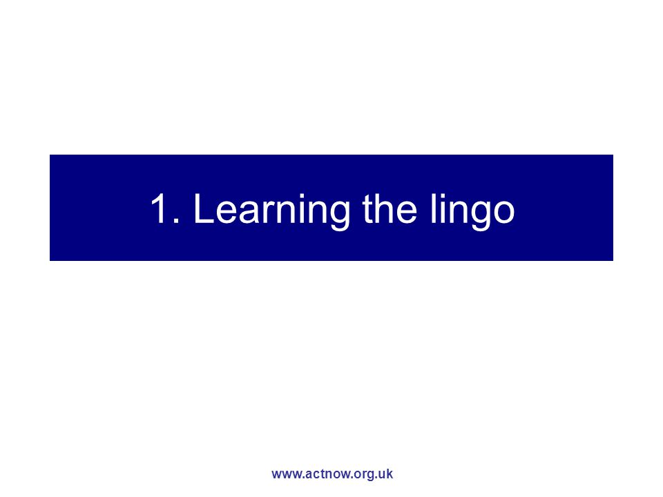 www.actnow.org.uk 1. Learning the lingo
