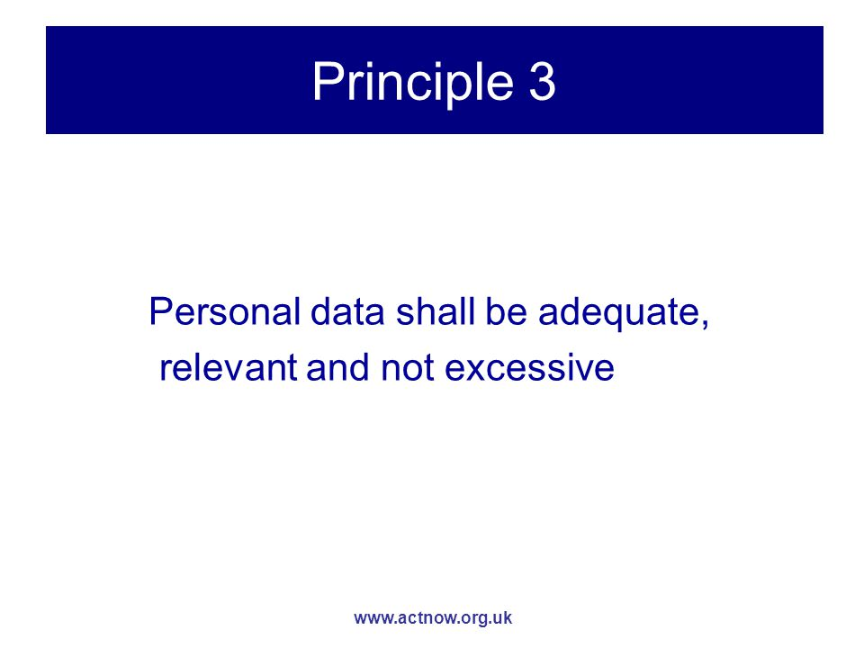 www.actnow.org.uk Principle 3 Personal data shall be adequate, relevant and not excessive