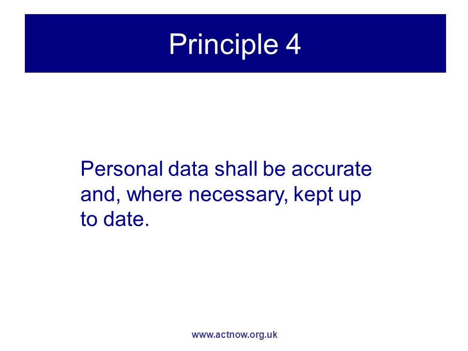 www.actnow.org.uk Principle 4 Personal data shall be accurate and, where necessary, kept up to date.