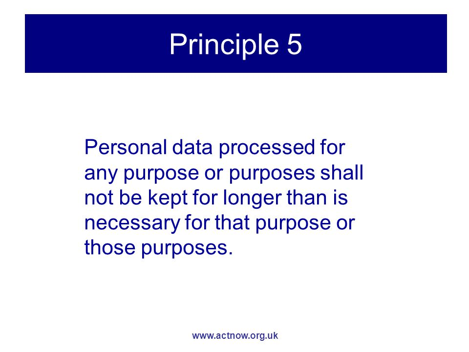 www.actnow.org.uk Principle 5 Personal data processed for any purpose or purposes shall not be kept for longer than is necessary for that purpose or those purposes.