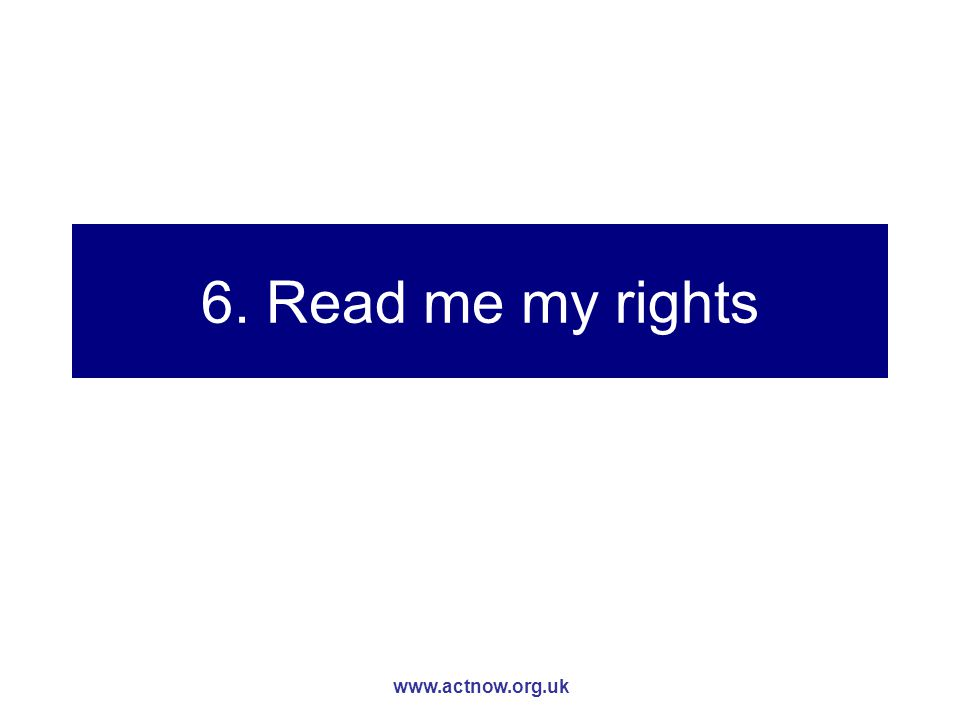 www.actnow.org.uk 6. Read me my rights