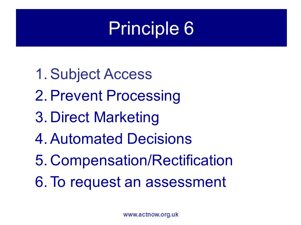 www.actnow.org.uk Principle 6 1.Subject Access 2.Prevent Processing 3.Direct Marketing 4.Automated Decisions 5.Compensation/Rectification 6.To request an assessment
