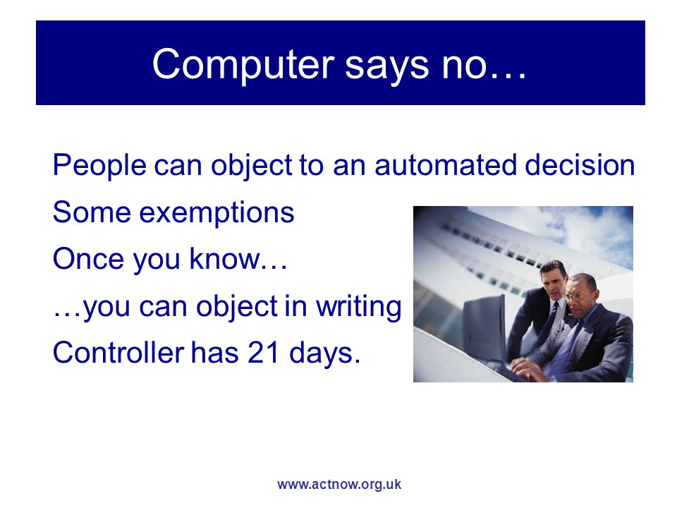 www.actnow.org.uk Computer says no… People can object to an automated decision Some exemptions Once you know… …you can object in writing Controller has 21 days.