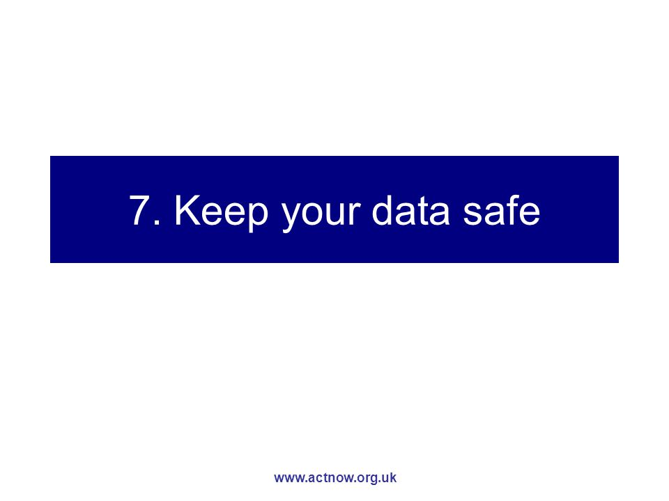 www.actnow.org.uk 7. Keep your data safe