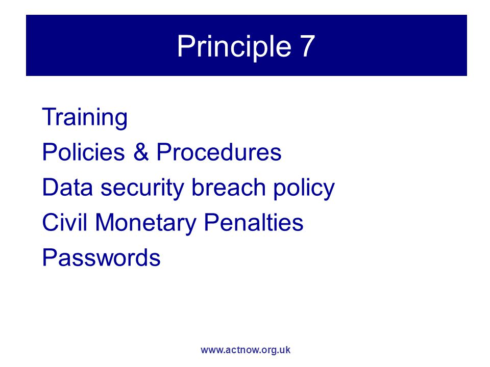 www.actnow.org.uk Principle 7 Training Policies & Procedures Data security breach policy Civil Monetary Penalties Passwords
