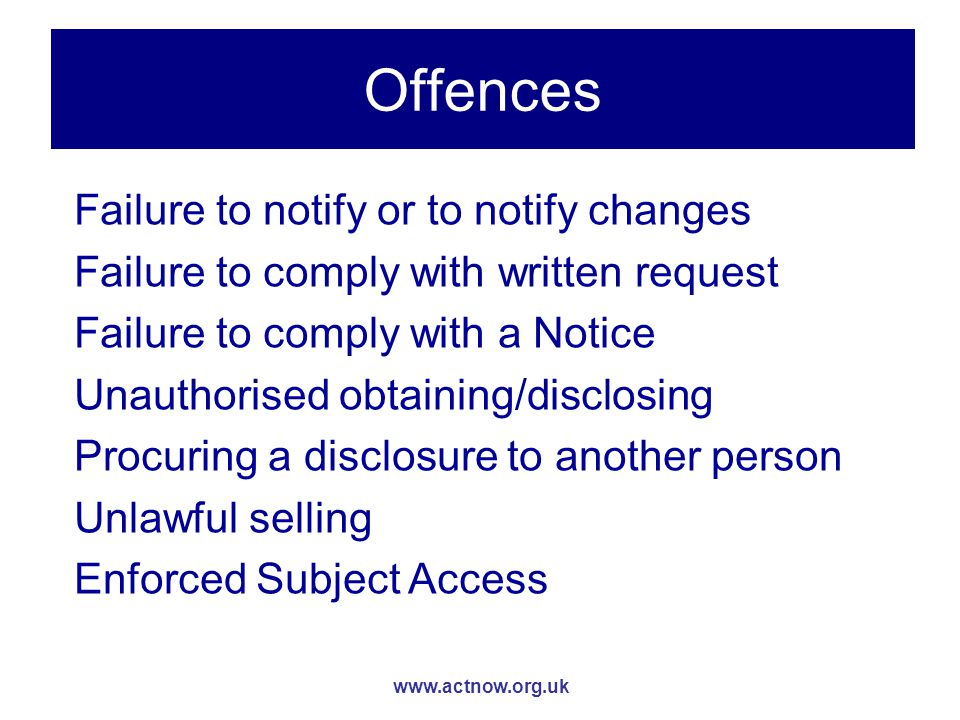 www.actnow.org.uk Offences Failure to notify or to notify changes Failure to comply with written request Failure to comply with a Notice Unauthorised obtaining/disclosing Procuring a disclosure to another person Unlawful selling Enforced Subject Access