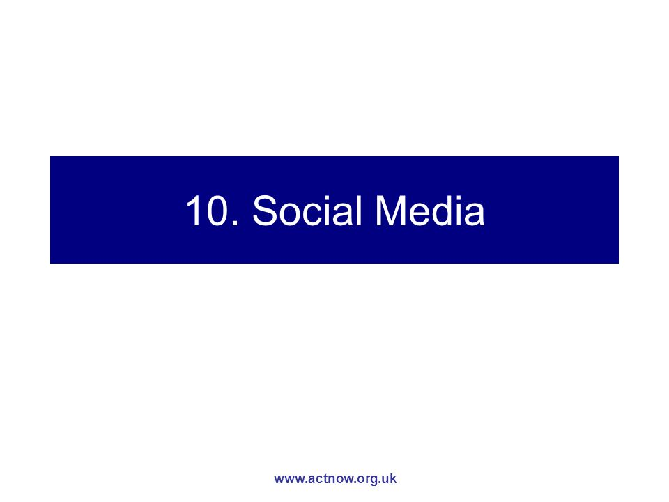 www.actnow.org.uk 10. Social Media
