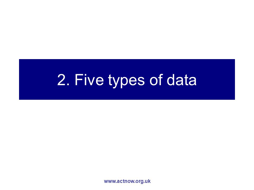 www.actnow.org.uk 2. Five types of data