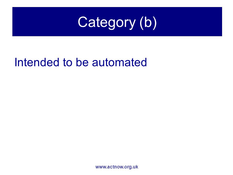 www.actnow.org.uk Category (b) Intended to be automated