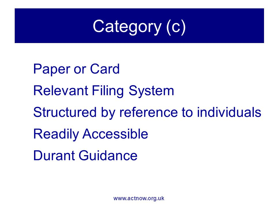 www.actnow.org.uk Category (c) Paper or Card Relevant Filing System Structured by reference to individuals Readily Accessible Durant Guidance