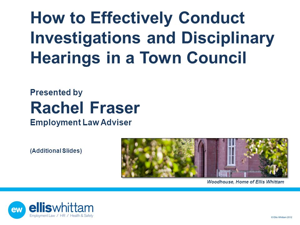 How to Effectively Conduct Investigations and Disciplinary Hearings in a Town Council Presented by Rachel Fraser Employment Law Adviser (Additional Sl