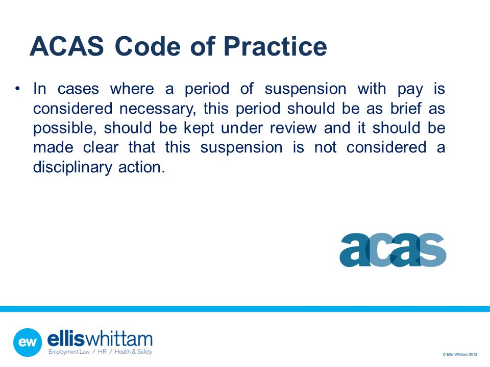 ACAS Code of Practice In cases where a period of suspension with pay is considered necessary, this period should be as brief as possible, should be ke