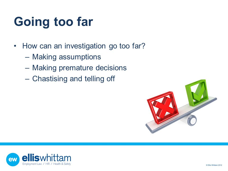 Going too far How can an investigation go too far? –Making assumptions –Making premature decisions –Chastising and telling off