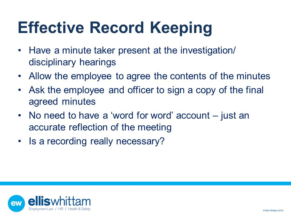 Effective Record Keeping Have a minute taker present at the investigation/ disciplinary hearings Allow the employee to agree the contents of the minut