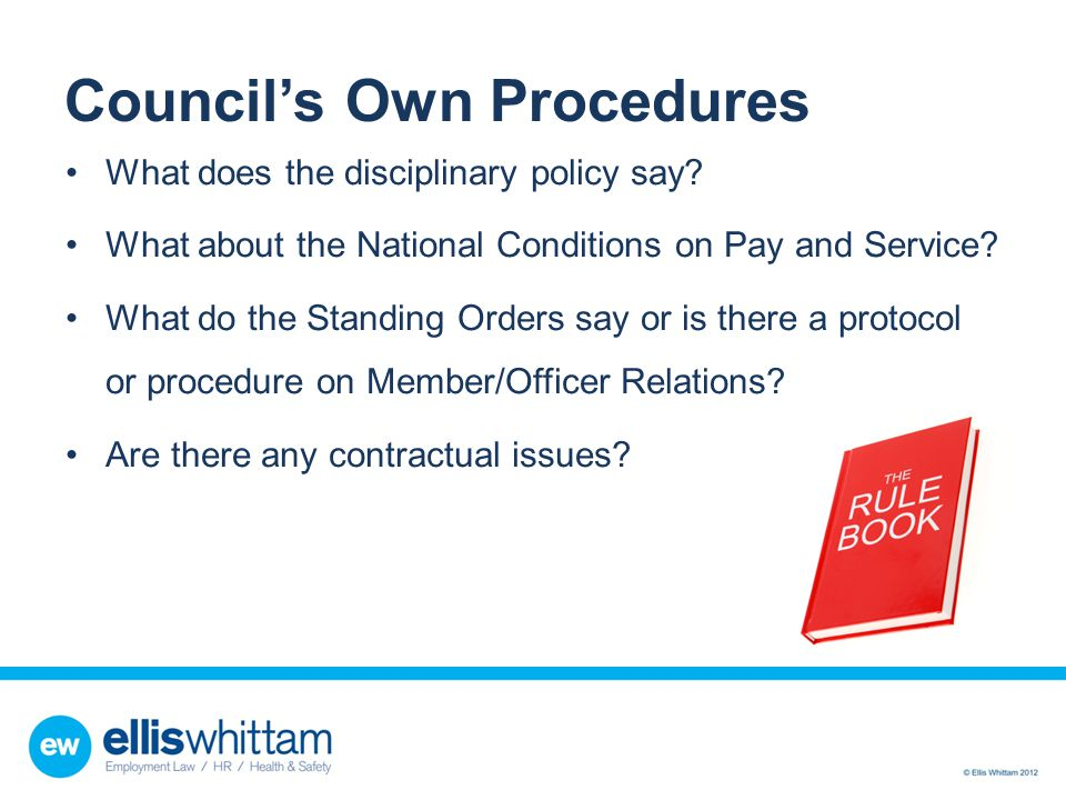 Council's Own Procedures What does the disciplinary policy say? What about the National Conditions on Pay and Service? What do the Standing Orders say