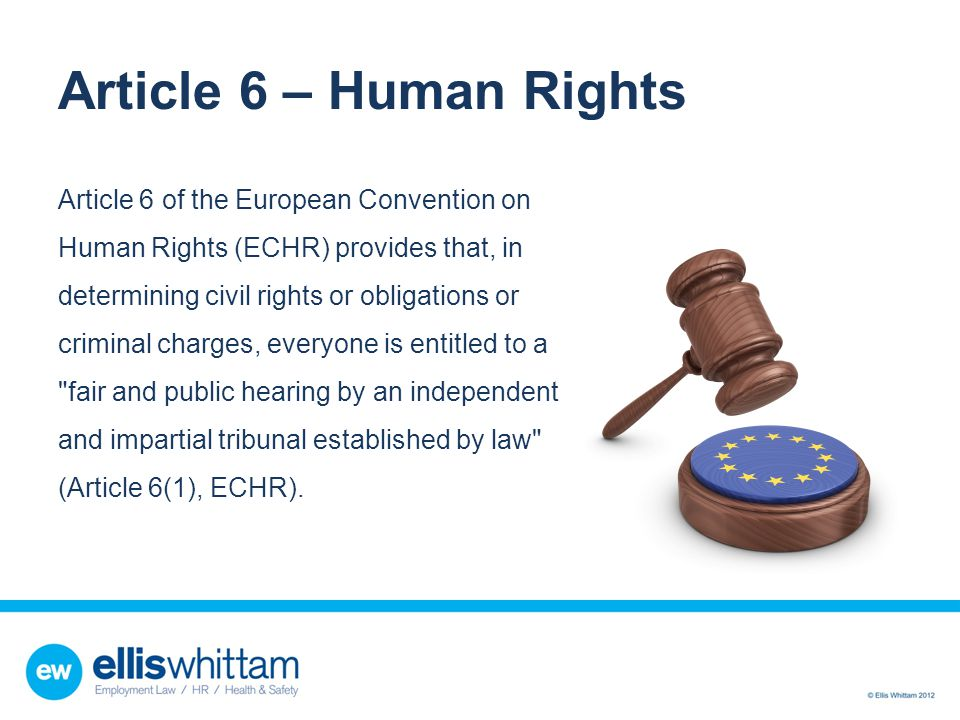 Article 6 – Human Rights Article 6 of the European Convention on Human Rights (ECHR) provides that, in determining civil rights or obligations or crim