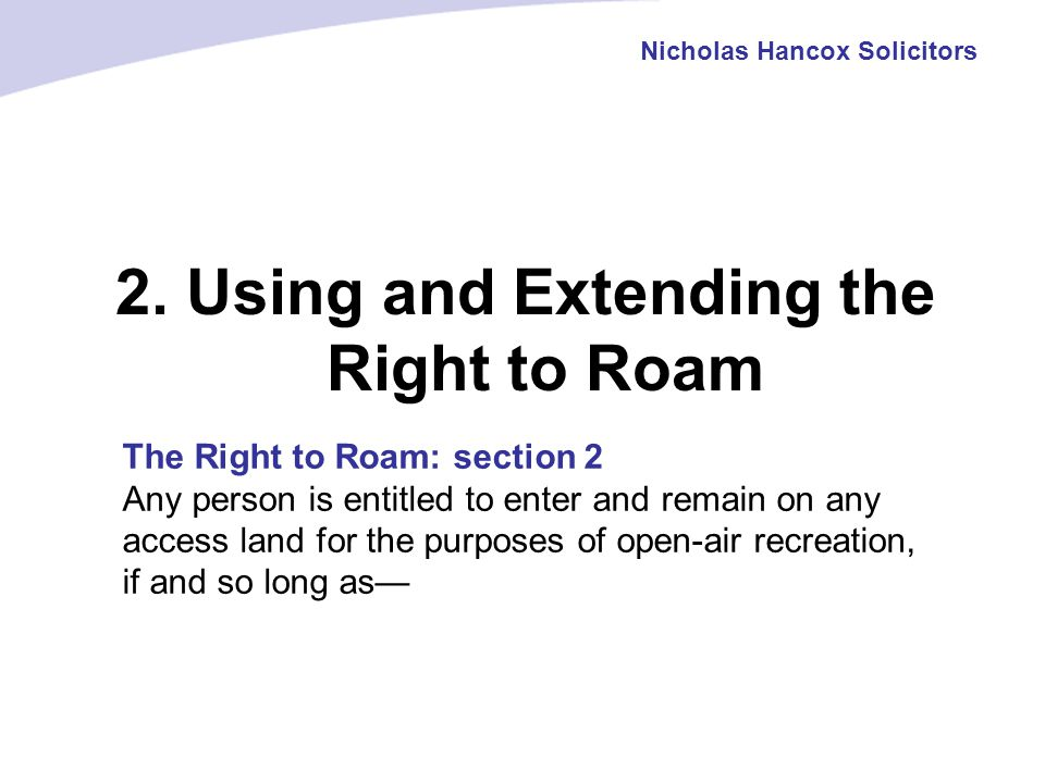 2. Using and Extending the Right to Roam Nicholas Hancox Solicitors The Right to Roam: section 2 Any person is entitled to enter and remain on any acc
