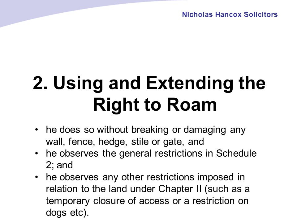 2. Using and Extending the Right to Roam Nicholas Hancox Solicitors he does so without breaking or damaging any wall, fence, hedge, stile or gate, and