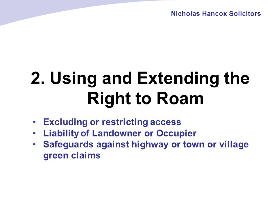 2. Using and Extending the Right to Roam Nicholas Hancox Solicitors Excluding or restricting access Liability of Landowner or Occupier Safeguards agai