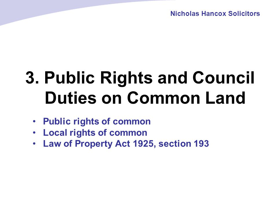 3. Public Rights and Council Duties on Common Land Nicholas Hancox Solicitors Public rights of common Local rights of common Law of Property Act 1925,