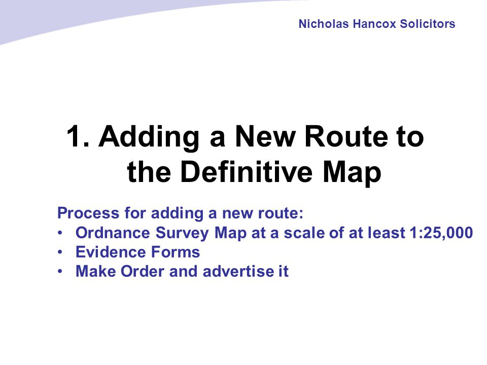 1. Adding a New Route to the Definitive Map Nicholas Hancox Solicitors Process for adding a new route: Ordnance Survey Map at a scale of at least 1:25