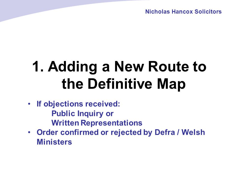 1. Adding a New Route to the Definitive Map Nicholas Hancox Solicitors If objections received: Public Inquiry or Written Representations Order confirm