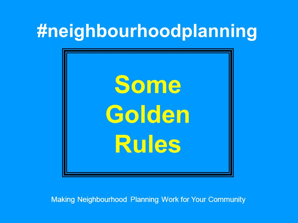 #neighbourhoodplanning Some Golden Rules Making Neighbourhood Planning Work for Your Community