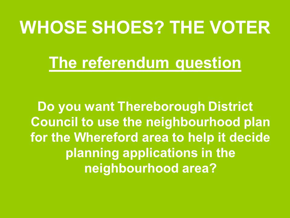 WHOSE SHOES? THE VOTER The referendum question Do you want Thereborough District Council to use the neighbourhood plan for the Whereford area to help