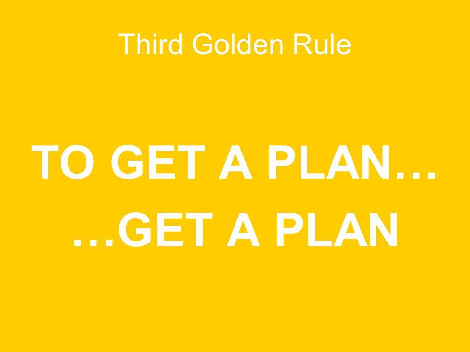 Third Golden Rule TO GET A PLAN… …GET A PLAN