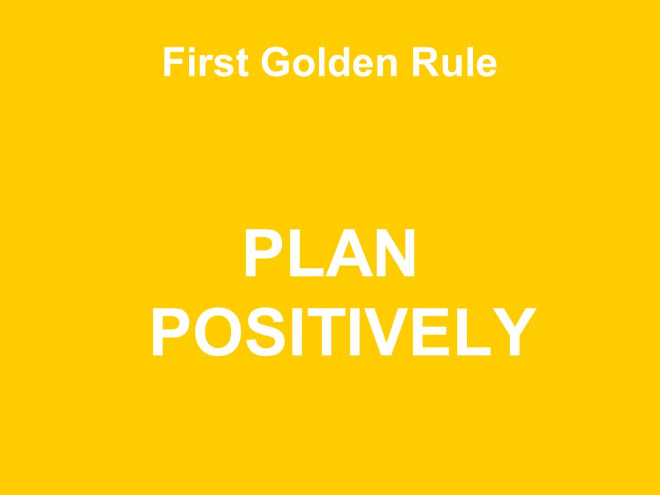 First Golden Rule PLAN POSITIVELY