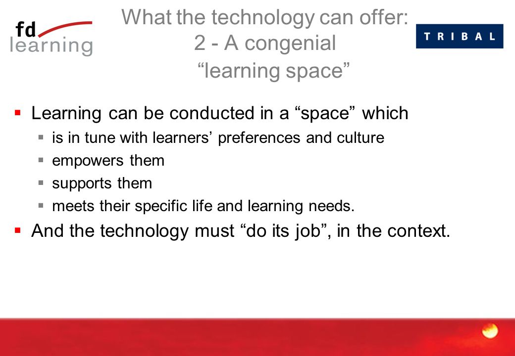 What the technology can offer: 2 - A congenial learning space  Learning can be conducted in a space which  is in tune with learners' preferences and culture  empowers them  supports them  meets their specific life and learning needs.