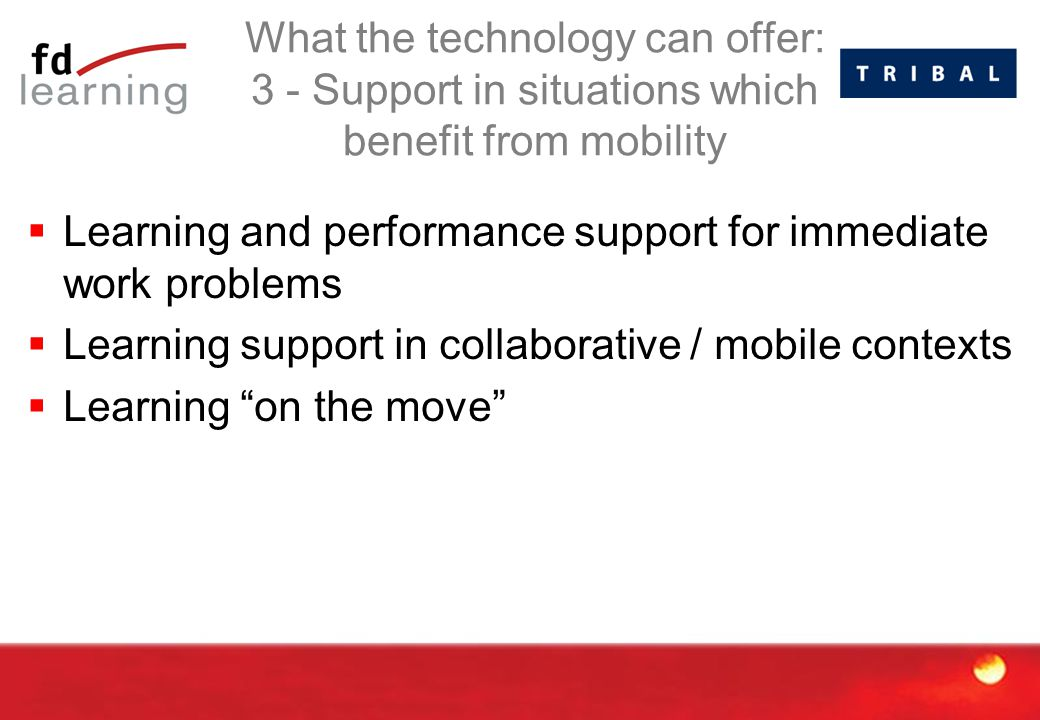 What the technology can offer: 3 - Support in situations which benefit from mobility  Learning and performance support for immediate work problems  Learning support in collaborative / mobile contexts  Learning on the move