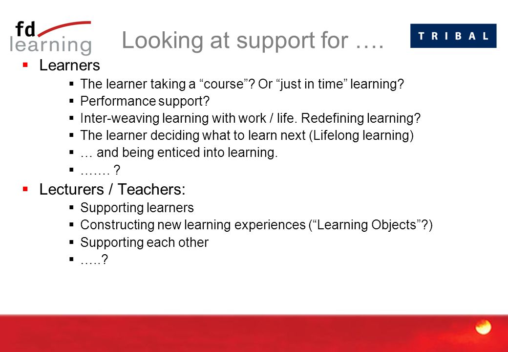 """Looking at support for ….  Learners  The learner taking a """"course""""? Or """"just in time"""" learning?  Performance support?  Inter-weaving learning with"""
